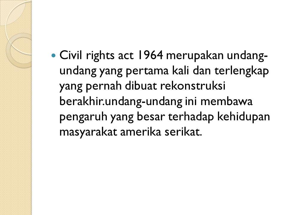 Civil rights act 1964 merupakan undang- undang yang pertama kali dan terlengkap yang pernah dibuat rekonstruksi berakhir.undang-undang ini membawa pengaruh yang besar terhadap kehidupan masyarakat amerika serikat.