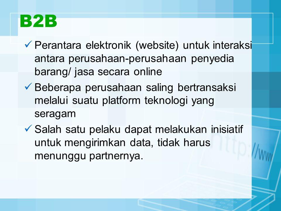 B2B Perantara elektronik (website) untuk interaksi antara perusahaan-perusahaan penyedia barang/ jasa secara online Beberapa perusahaan saling bertransaksi melalui suatu platform teknologi yang seragam Salah satu pelaku dapat melakukan inisiatif untuk mengirimkan data, tidak harus menunggu partnernya.