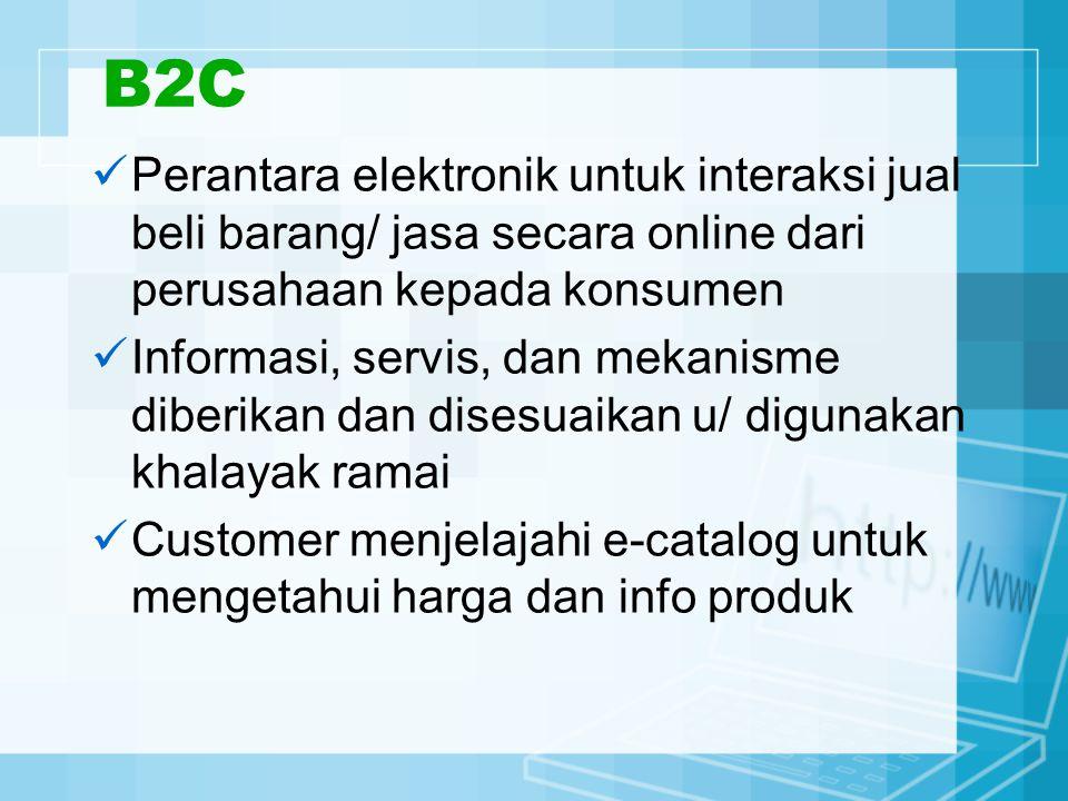 B2C Perantara elektronik untuk interaksi jual beli barang/ jasa secara online dari perusahaan kepada konsumen Informasi, servis, dan mekanisme diberikan dan disesuaikan u/ digunakan khalayak ramai Customer menjelajahi e-catalog untuk mengetahui harga dan info produk
