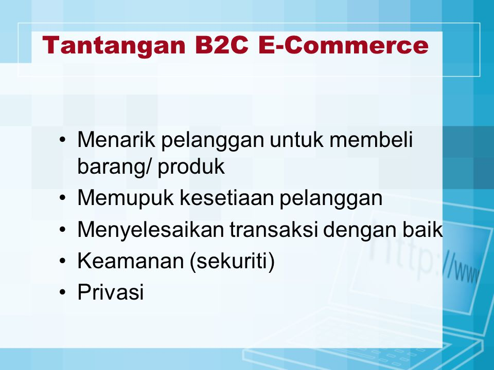 Tantangan B2C E-Commerce Menarik pelanggan untuk membeli barang/ produk Memupuk kesetiaan pelanggan Menyelesaikan transaksi dengan baik Keamanan (sekuriti) Privasi