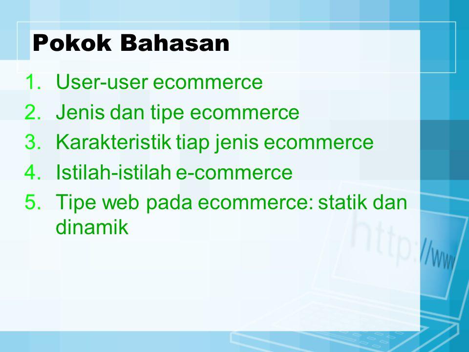 Pokok Bahasan 1.User-user ecommerce 2.Jenis dan tipe ecommerce 3.Karakteristik tiap jenis ecommerce 4.Istilah-istilah e-commerce 5.Tipe web pada ecomm