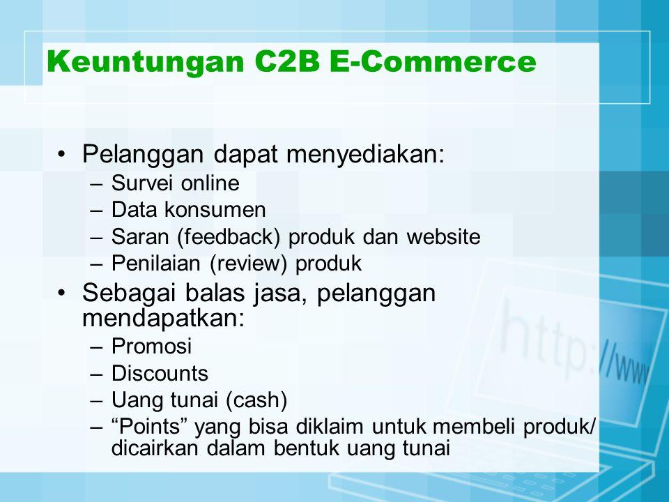 Keuntungan C2B E-Commerce Pelanggan dapat menyediakan: –Survei online –Data konsumen –Saran (feedback) produk dan website –Penilaian (review) produk Sebagai balas jasa, pelanggan mendapatkan: –Promosi –Discounts –Uang tunai (cash) – Points yang bisa diklaim untuk membeli produk/ dicairkan dalam bentuk uang tunai