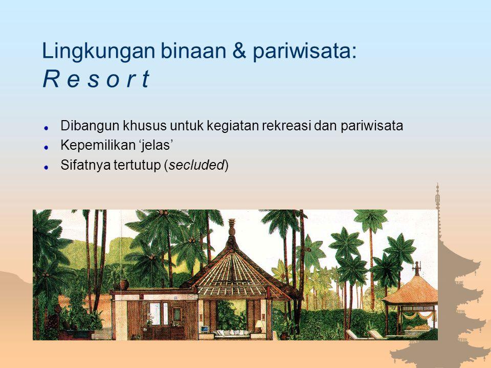 Lingkungan binaan & pariwisata: R e s o r t Dibangun khusus untuk kegiatan rekreasi dan pariwisata Kepemilikan 'jelas' Sifatnya tertutup (secluded)