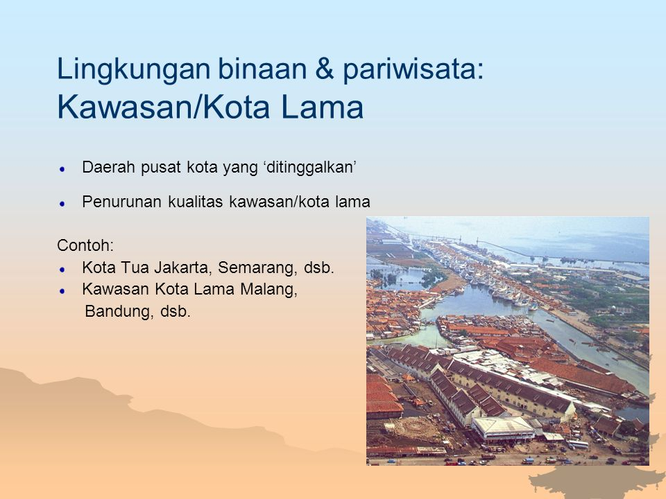 Lingkungan binaan & pariwisata: Kawasan/Kota Lama Daerah pusat kota yang 'ditinggalkan' Penurunan kualitas kawasan/kota lama Contoh: Kota Tua Jakarta,
