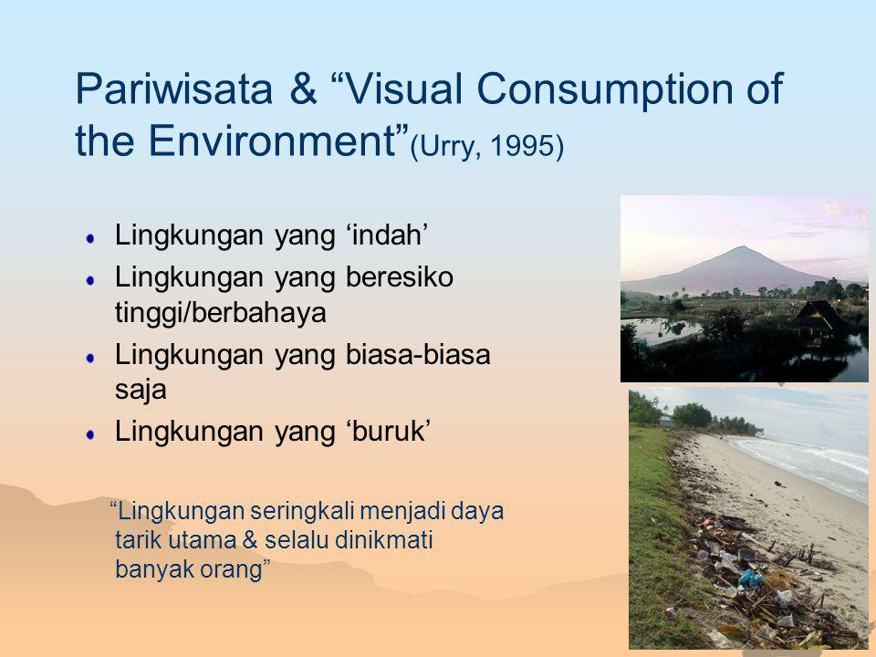 "Pariwisata & ""Visual Consumption of the Environment"" (Urry, 1995) Lingkungan yang 'indah' Lingkungan yang beresiko tinggi/berbahaya Lingkungan yang bi"