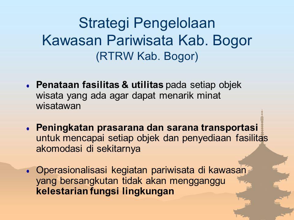Strategi Pengelolaan Kawasan Pariwisata Kab. Bogor (RTRW Kab. Bogor) Penataan fasilitas & utilitas pada setiap objek wisata yang ada agar dapat menari