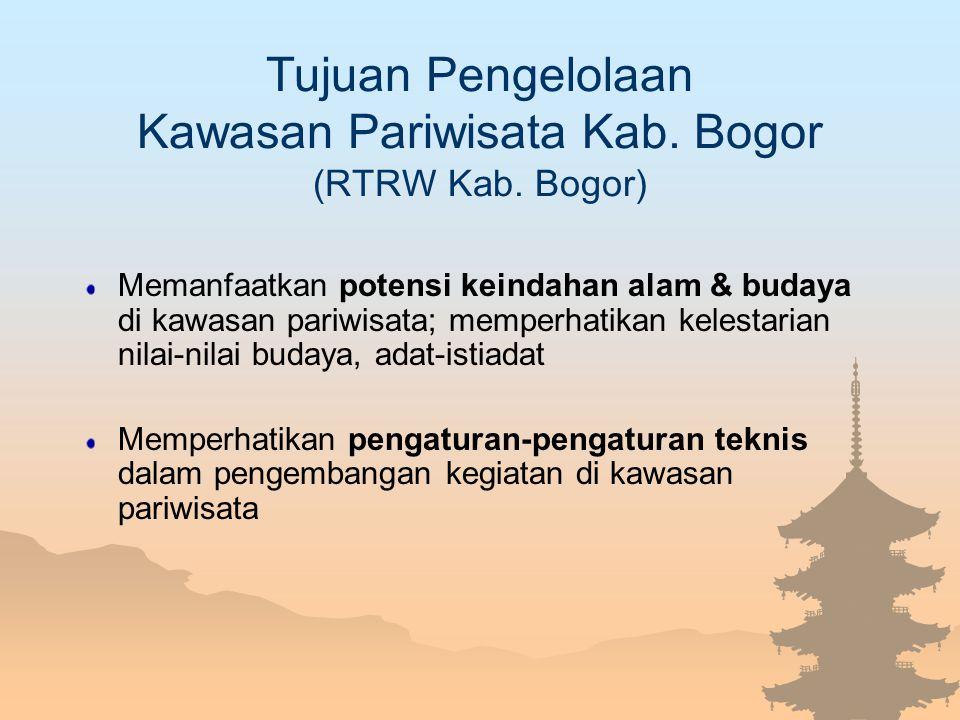 Tujuan Pengelolaan Kawasan Pariwisata Kab. Bogor (RTRW Kab. Bogor) Memanfaatkan potensi keindahan alam & budaya di kawasan pariwisata; memperhatikan k