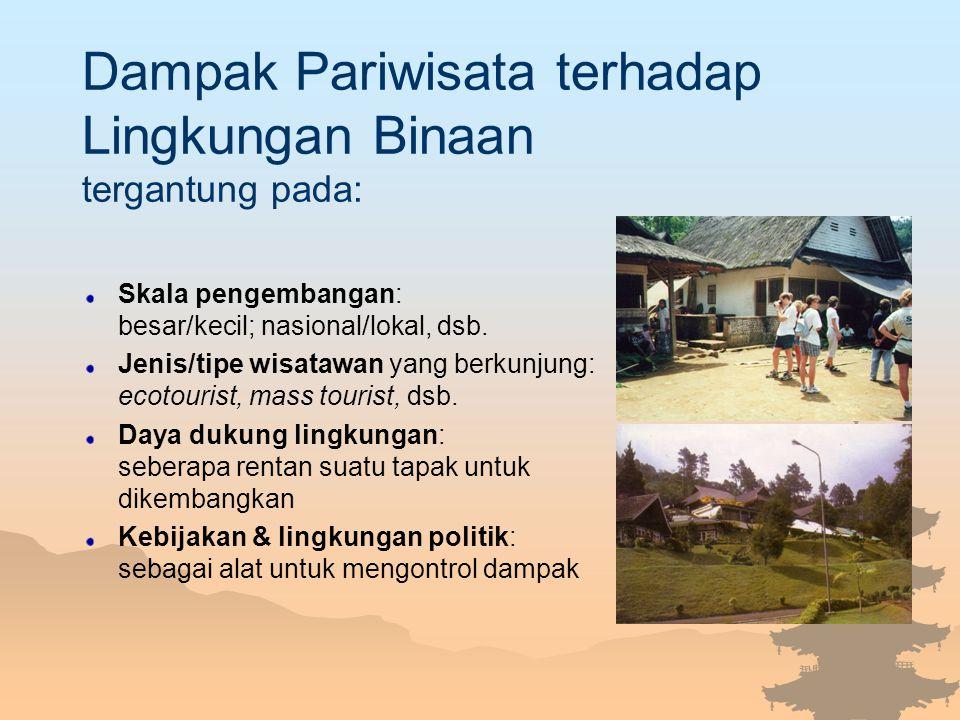 Dampak Pariwisata terhadap Lingkungan Binaan tergantung pada: Skala pengembangan: besar/kecil; nasional/lokal, dsb. Jenis/tipe wisatawan yang berkunju