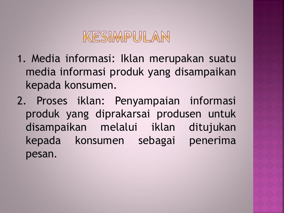 1. Media informasi: Iklan merupakan suatu media informasi produk yang disampaikan kepada konsumen. 2. Proses iklan: Penyampaian informasi produk yang