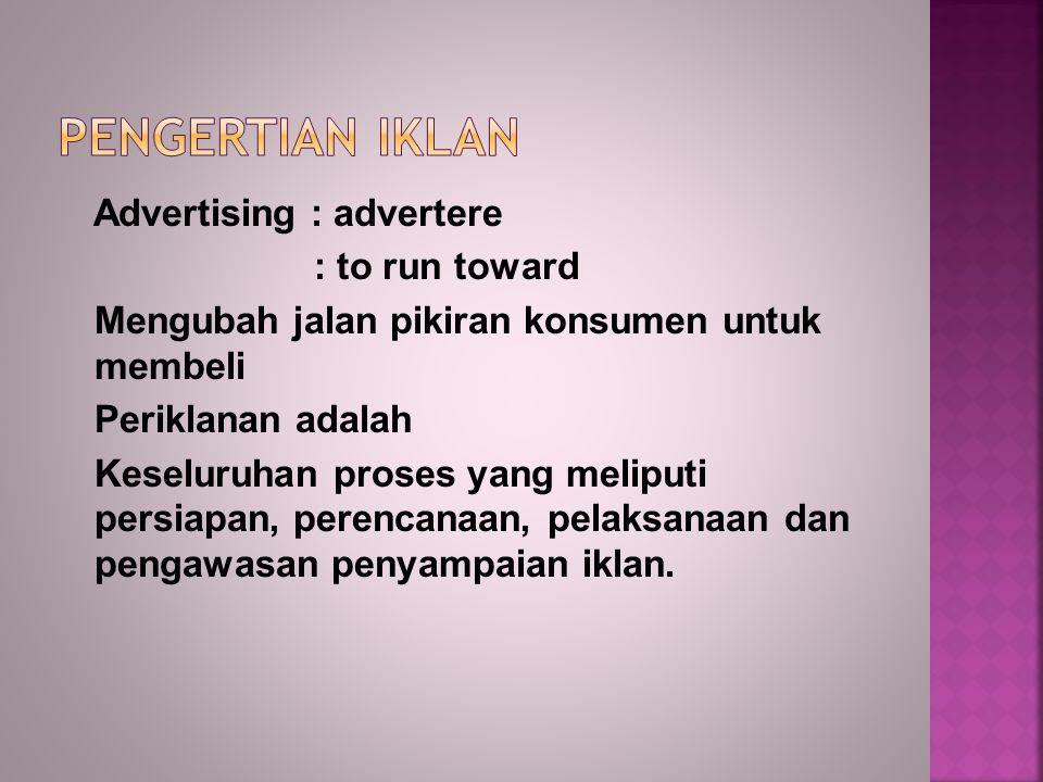 Advertising : advertere : to run toward Mengubah jalan pikiran konsumen untuk membeli Periklanan adalah Keseluruhan proses yang meliputi persiapan, perencanaan, pelaksanaan dan pengawasan penyampaian iklan.