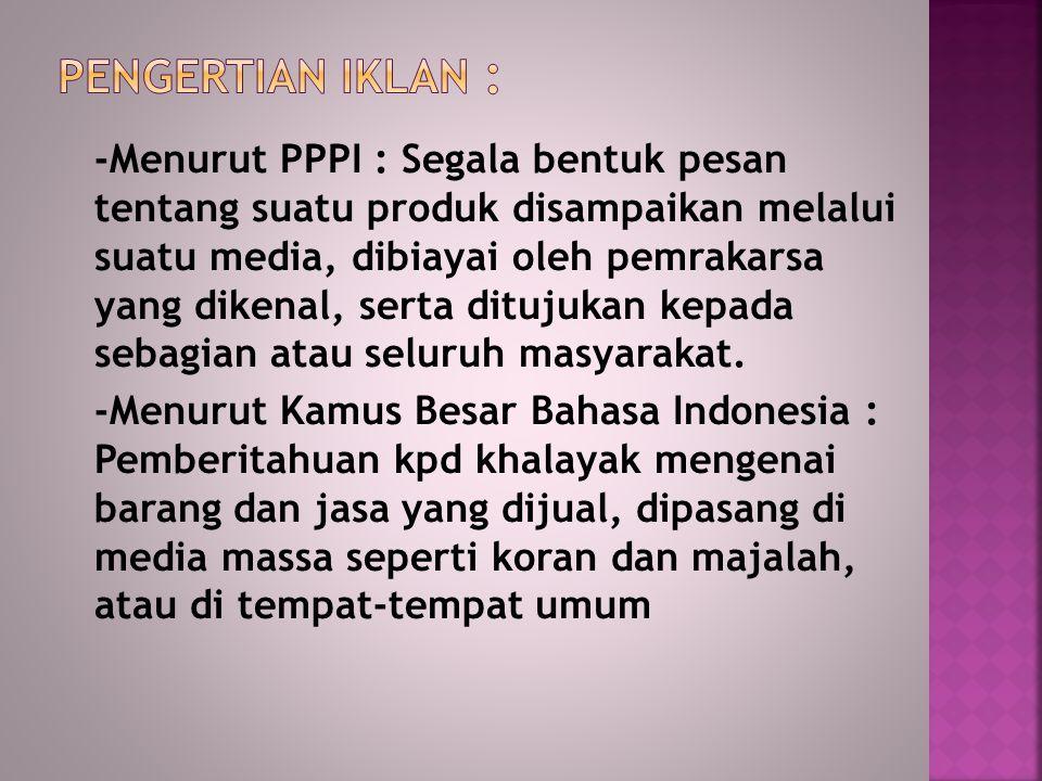 -Menurut PPPI : Segala bentuk pesan tentang suatu produk disampaikan melalui suatu media, dibiayai oleh pemrakarsa yang dikenal, serta ditujukan kepada sebagian atau seluruh masyarakat.
