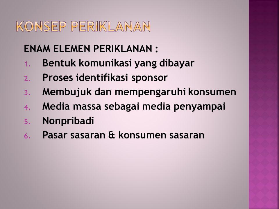 ENAM ELEMEN PERIKLANAN : 1. Bentuk komunikasi yang dibayar 2. Proses identifikasi sponsor 3. Membujuk dan mempengaruhi konsumen 4. Media massa sebagai