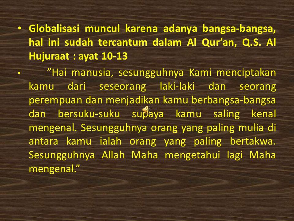 """Globalisasi muncul karena adanya bangsa-bangsa, hal ini sudah tercantum dalam Al Qur'an, Q.S. Al Hujuraat : ayat 10-13 """"Hai manusia, sesungguhnya Kami"""
