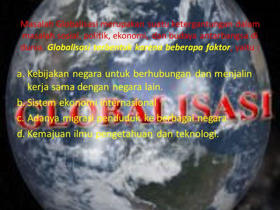 Masalah Globalisasi merupakan suatu ketergantungan dalam masalah sosial, politik, ekonomi, dan budaya antarbangsa di dunia. Globalisasi terbentuk kare