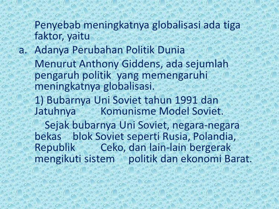 Penyebab meningkatnya globalisasi ada tiga faktor, yaitu a.Adanya Perubahan Politik Dunia Menurut Anthony Giddens, ada sejumlah pengaruh politik yang