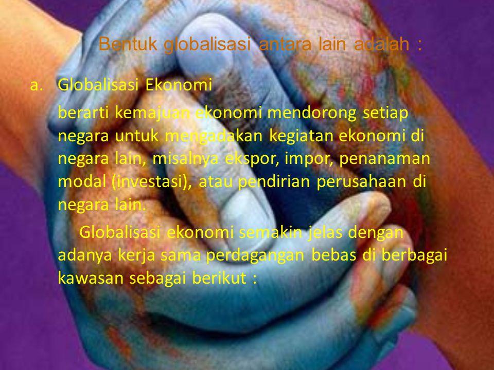 Bentuk globalisasi antara lain adalah : a.Globalisasi Ekonomi berarti kemajuan ekonomi mendorong setiap negara untuk mengadakan kegiatan ekonomi di ne