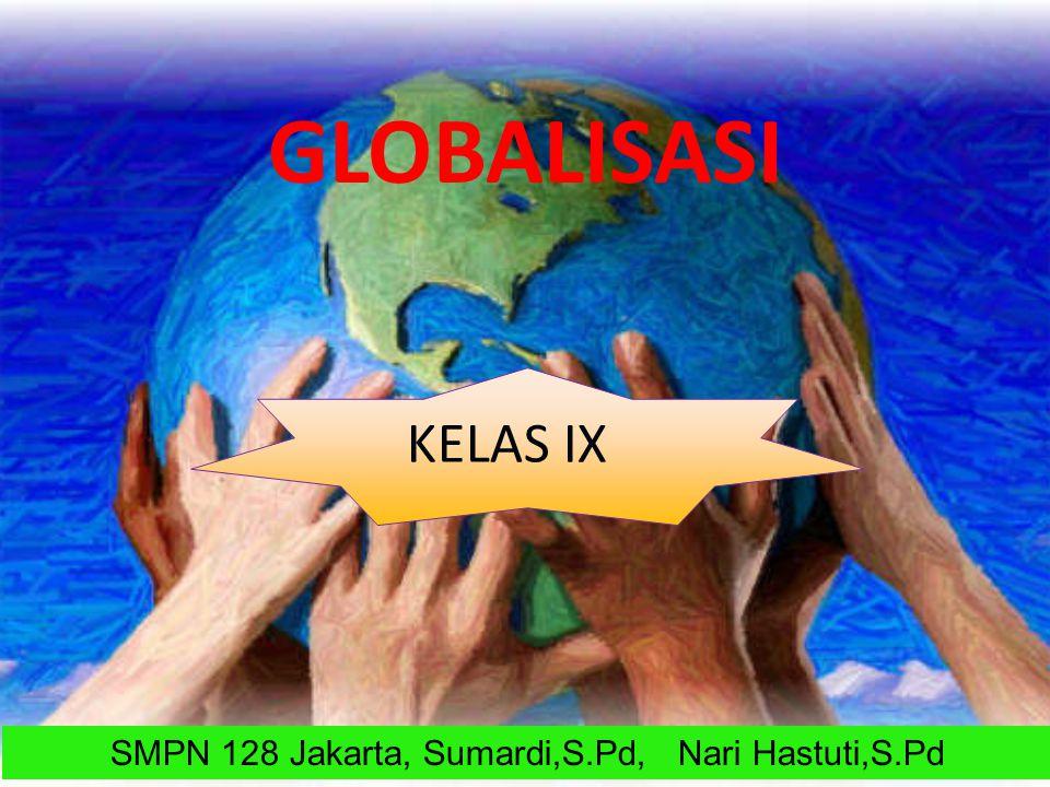KELAS IX GLOBALISASI SMPN 128 Jakarta, Sumardi,S.Pd, Nari Hastuti,S.Pd