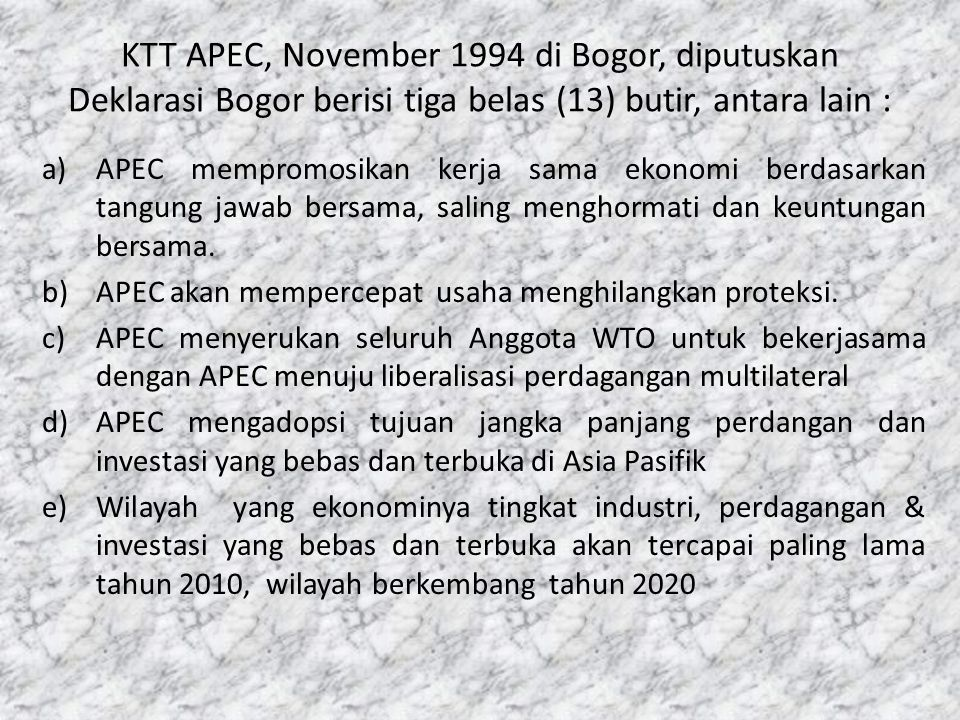 KTT APEC, November 1994 di Bogor, diputuskan Deklarasi Bogor berisi tiga belas (13) butir, antara lain : a)APEC mempromosikan kerja sama ekonomi berda