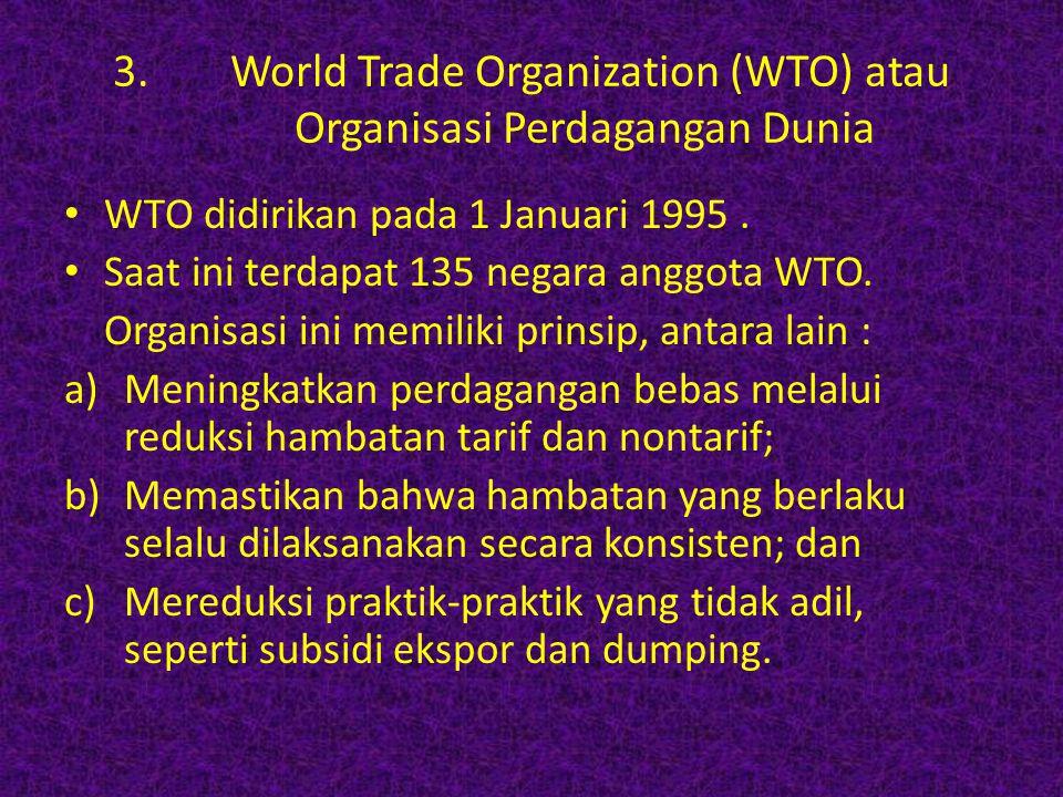3. World Trade Organization (WTO) atau Organisasi Perdagangan Dunia WTO didirikan pada 1 Januari 1995. Saat ini terdapat 135 negara anggota WTO. Organ