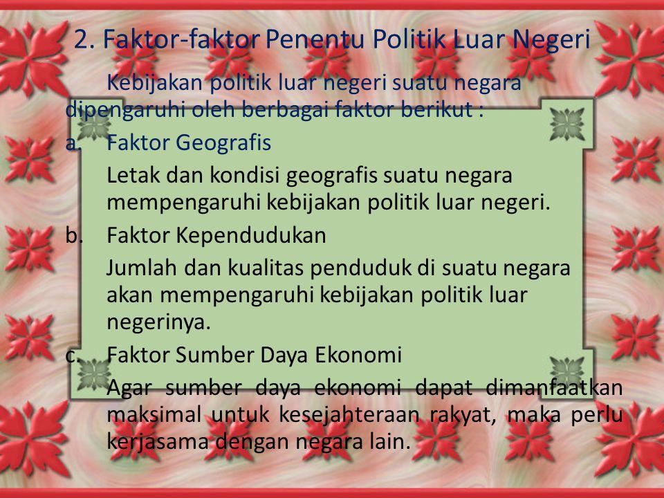 2. Faktor-faktor Penentu Politik Luar Negeri Kebijakan politik luar negeri suatu negara dipengaruhi oleh berbagai faktor berikut : a.Faktor Geografis
