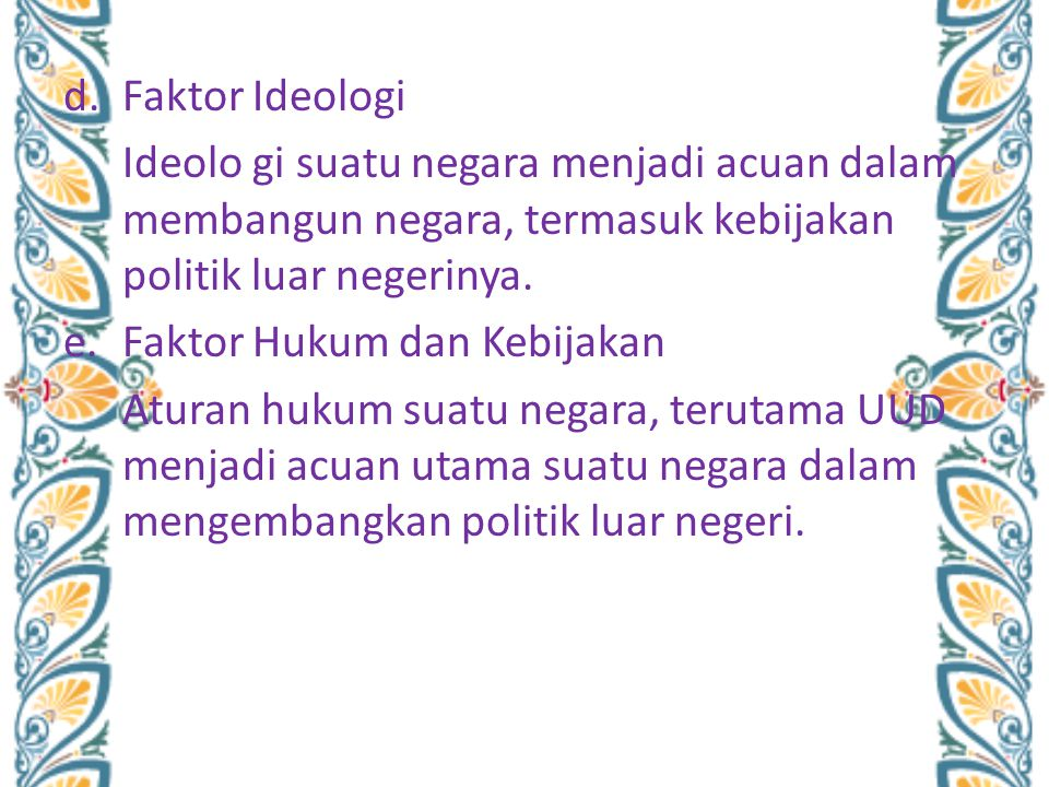 d.Faktor Ideologi Ideolo gi suatu negara menjadi acuan dalam membangun negara, termasuk kebijakan politik luar negerinya. e.Faktor Hukum dan Kebijakan