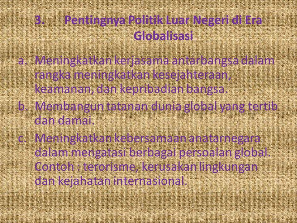 3.Pentingnya Politik Luar Negeri di Era Globalisasi a.Meningkatkan kerjasama antarbangsa dalam rangka meningkatkan kesejahteraan, keamanan, dan keprib