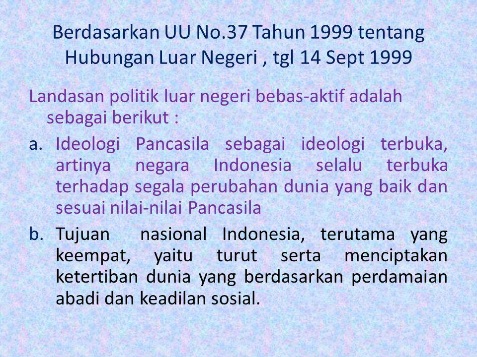 Berdasarkan UU No.37 Tahun 1999 tentang Hubungan Luar Negeri, tgl 14 Sept 1999 Landasan politik luar negeri bebas-aktif adalah sebagai berikut : a.Ide