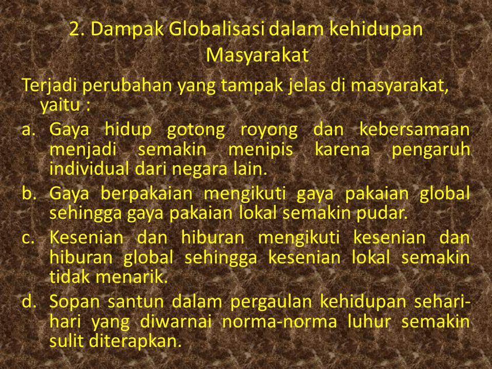 2. Dampak Globalisasi dalam kehidupan Masyarakat Terjadi perubahan yang tampak jelas di masyarakat, yaitu : a.Gaya hidup gotong royong dan kebersamaan