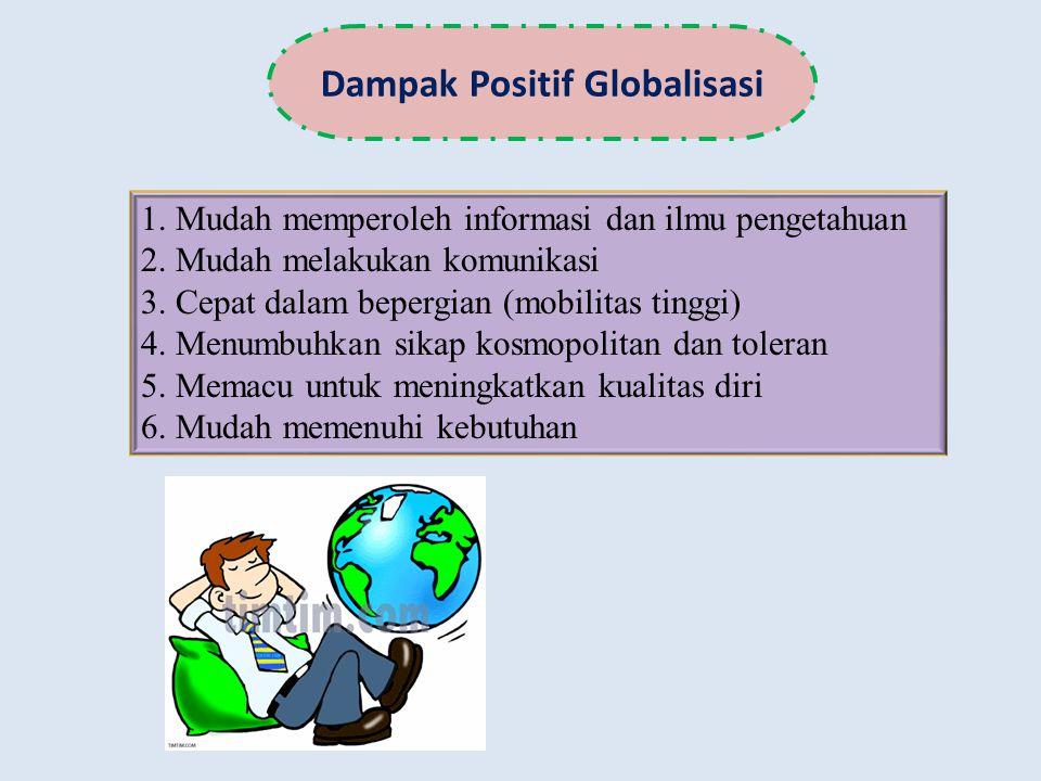 Dampak Positif Globalisasi 1. Mudah memperoleh informasi dan ilmu pengetahuan 2. Mudah melakukan komunikasi 3. Cepat dalam bepergian (mobilitas tinggi