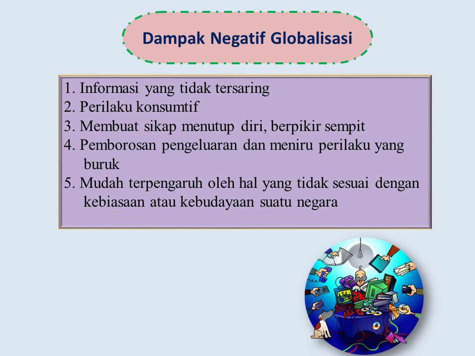 Dampak Negatif Globalisasi 1. Informasi yang tidak tersaring 2. Perilaku konsumtif 3. Membuat sikap menutup diri, berpikir sempit 4. Pemborosan pengel