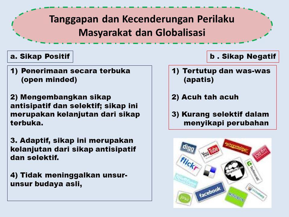 Tanggapan dan Kecenderungan Perilaku Masyarakat dan Globalisasi a. Sikap Positif 1)Penerimaan secara terbuka (open minded) 2) Mengembangkan sikap anti