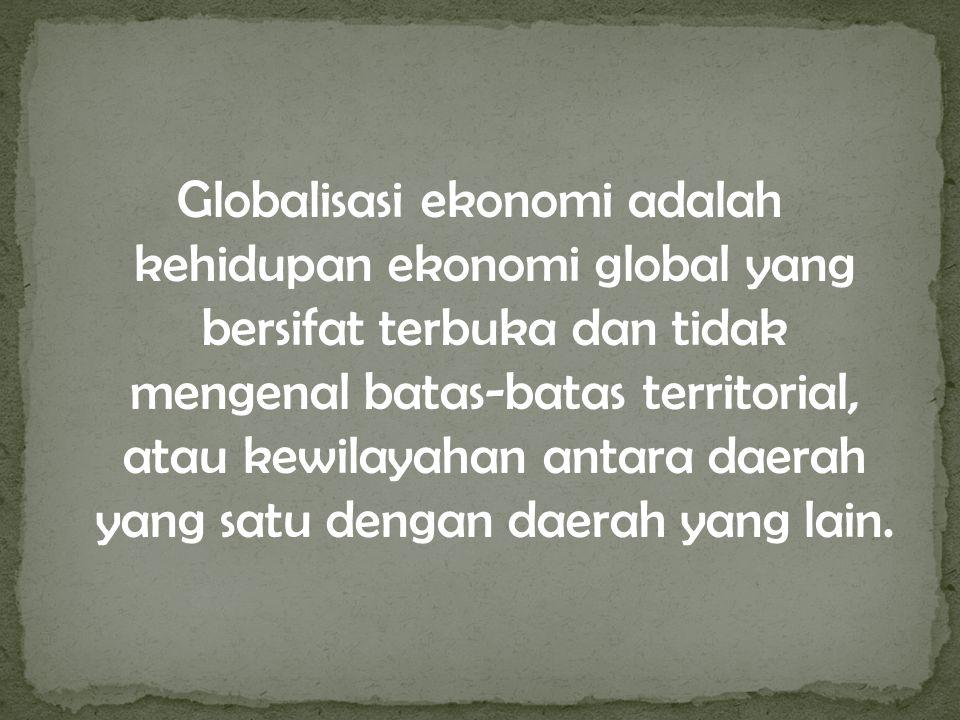 Globalisasi ekonomi adalah kehidupan ekonomi global yang bersifat terbuka dan tidak mengenal batas-batas territorial, atau kewilayahan antara daerah y