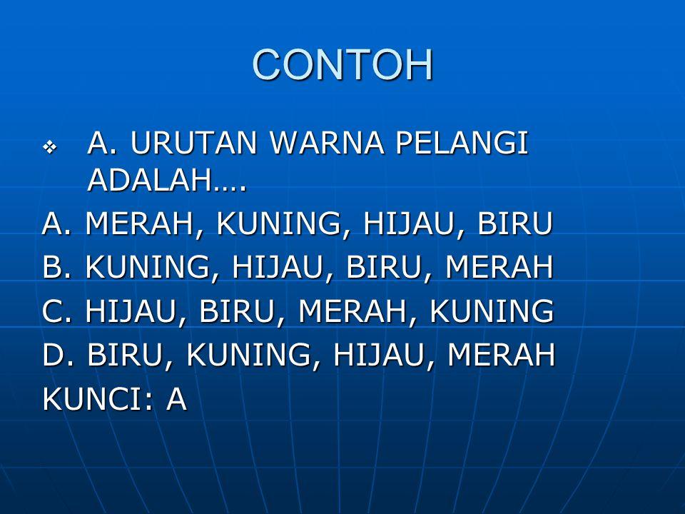 CONTOH  A. URUTAN WARNA PELANGI ADALAH…. A. MERAH, KUNING, HIJAU, BIRU B. KUNING, HIJAU, BIRU, MERAH C. HIJAU, BIRU, MERAH, KUNING D. BIRU, KUNING, H