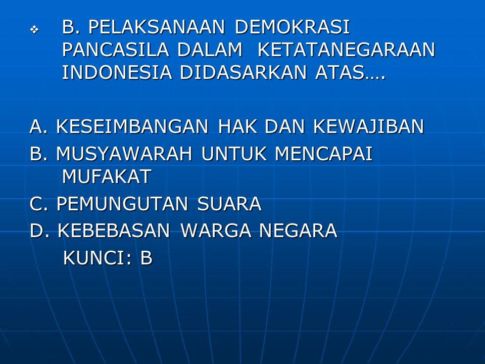  B. PELAKSANAAN DEMOKRASI PANCASILA DALAM KETATANEGARAAN INDONESIA DIDASARKAN ATAS…. A. KESEIMBANGAN HAK DAN KEWAJIBAN B. MUSYAWARAH UNTUK MENCAPAI M