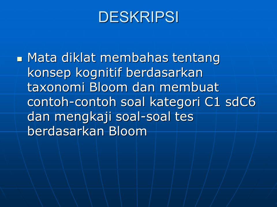 DESKRIPSI Mata diklat membahas tentang konsep kognitif berdasarkan taxonomi Bloom dan membuat contoh-contoh soal kategori C1 sdC6 dan mengkaji soal-soal tes berdasarkan Bloom Mata diklat membahas tentang konsep kognitif berdasarkan taxonomi Bloom dan membuat contoh-contoh soal kategori C1 sdC6 dan mengkaji soal-soal tes berdasarkan Bloom