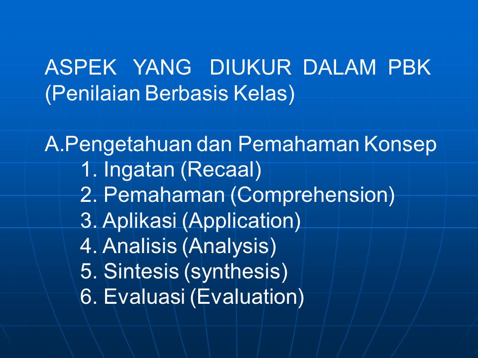 ASPEK YANG DIUKUR DALAM PBK (Penilaian Berbasis Kelas) A.Pengetahuan dan Pemahaman Konsep 1. Ingatan (Recaal) 2. Pemahaman (Comprehension) 3. Aplikasi