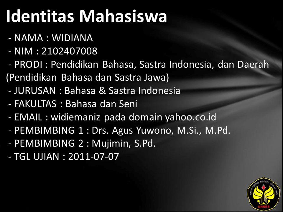 Identitas Mahasiswa - NAMA : WIDIANA - NIM : 2102407008 - PRODI : Pendidikan Bahasa, Sastra Indonesia, dan Daerah (Pendidikan Bahasa dan Sastra Jawa) - JURUSAN : Bahasa & Sastra Indonesia - FAKULTAS : Bahasa dan Seni - EMAIL : widiemaniz pada domain yahoo.co.id - PEMBIMBING 1 : Drs.