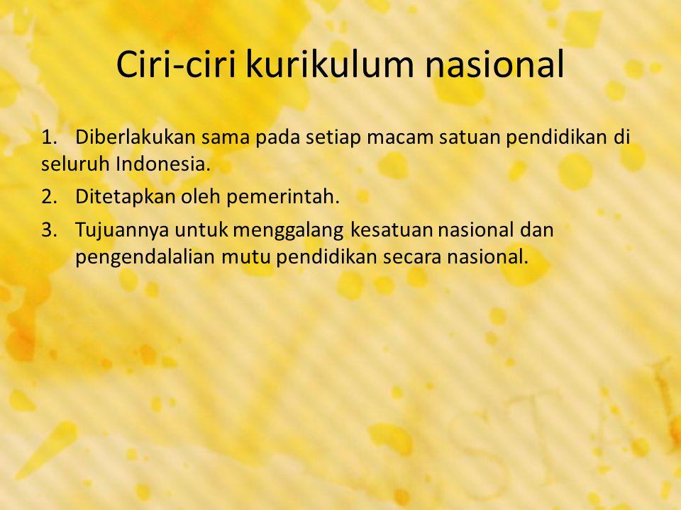 Ciri-ciri kurikulum nasional 1.Diberlakukan sama pada setiap macam satuan pendidikan di seluruh Indonesia. 2.Ditetapkan oleh pemerintah. 3.Tujuannya u