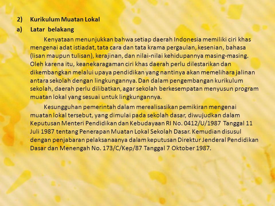 2)Kurikulum Muatan Lokal a)Latar belakang Kenyataan menunjukkan bahwa setiap daerah Indonesia memiliki ciri khas mengenai adat istiadat, tata cara dan