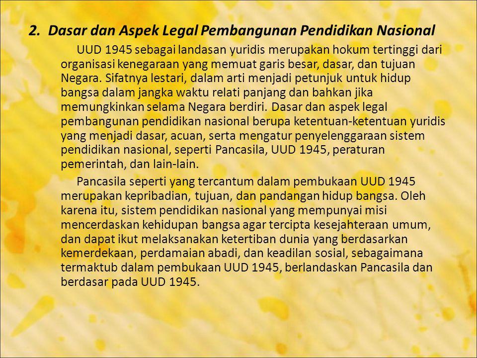2. Dasar dan Aspek Legal Pembangunan Pendidikan Nasional UUD 1945 sebagai landasan yuridis merupakan hokum tertinggi dari organisasi kenegaraan yang m