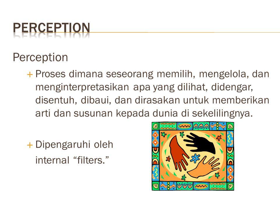 Perception  Proses dimana seseorang memilih, mengelola, dan menginterpretasikan apa yang dilihat, didengar, disentuh, dibaui, dan dirasakan untuk mem
