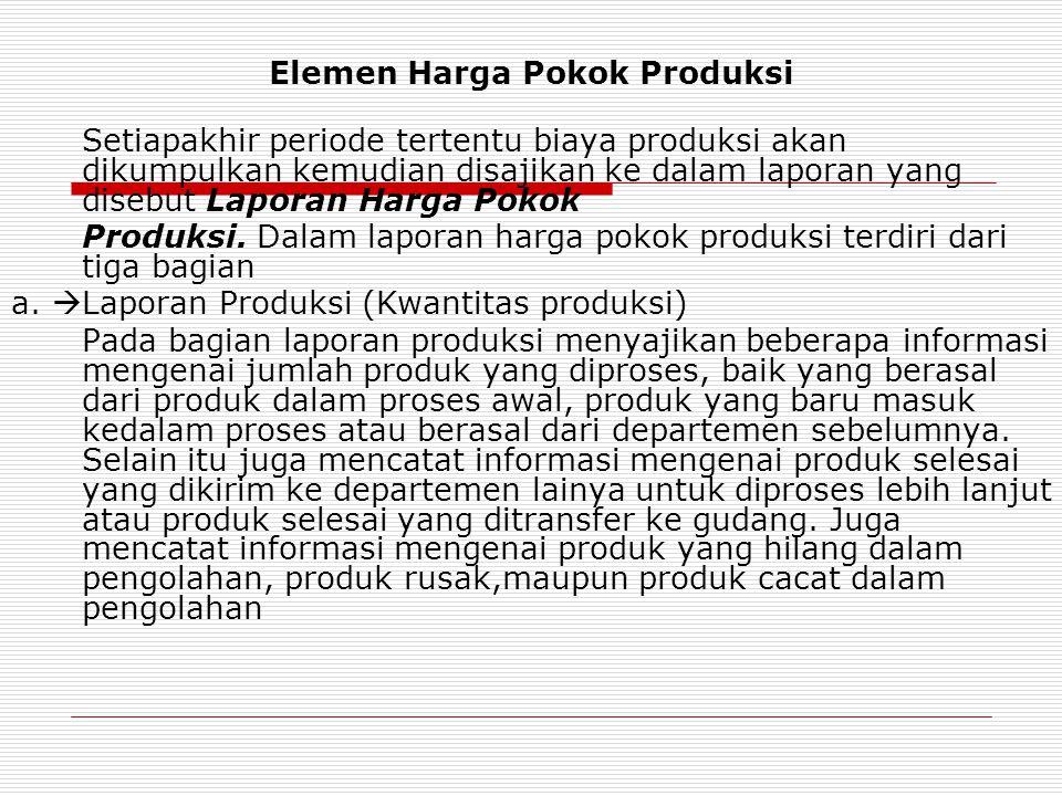 Elemen Harga Pokok Produksi Setiapakhir periode tertentu biaya produksi akan dikumpulkan kemudian disajikan ke dalam laporan yang disebut Laporan Harg