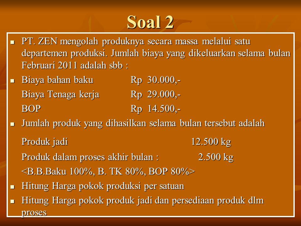 Soal 2 PT. ZEN mengolah produknya secara massa melalui satu departemen produksi. Jumlah biaya yang dikeluarkan selama bulan Februari 2011 adalah sbb :
