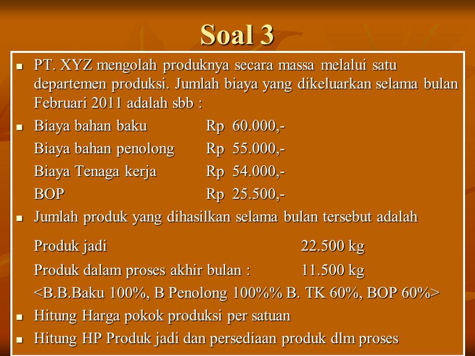 Soal 3 PT. XYZ mengolah produknya secara massa melalui satu departemen produksi. Jumlah biaya yang dikeluarkan selama bulan Februari 2011 adalah sbb :