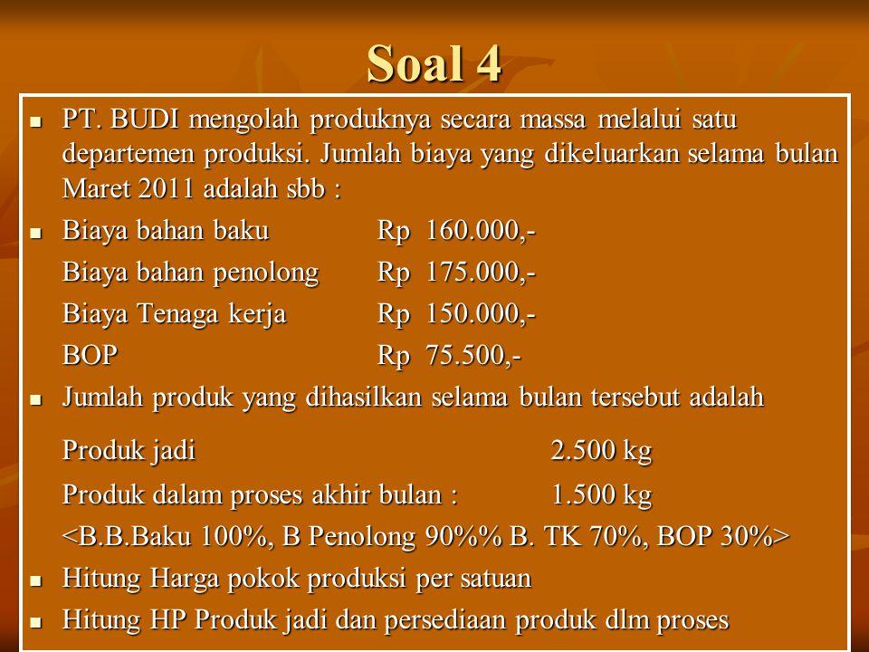 Soal 4 PT. BUDI mengolah produknya secara massa melalui satu departemen produksi. Jumlah biaya yang dikeluarkan selama bulan Maret 2011 adalah sbb : P