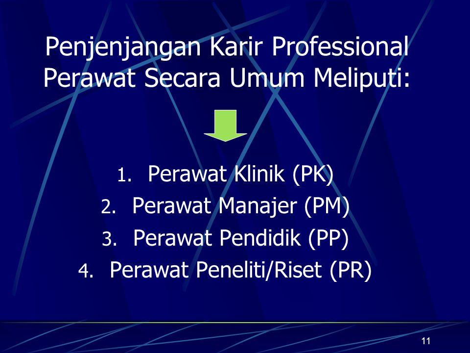 11 Penjenjangan Karir Professional Perawat Secara Umum Meliputi: 1. Perawat Klinik (PK) 2. Perawat Manajer (PM) 3. Perawat Pendidik (PP) 4. Perawat Pe