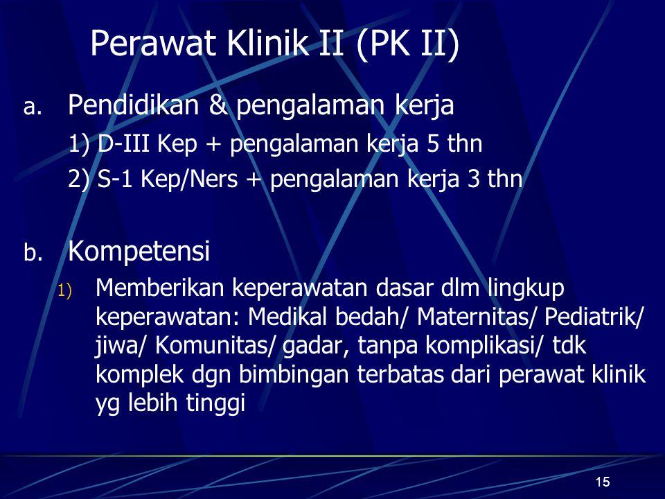 15 Perawat Klinik II (PK II) a. Pendidikan & pengalaman kerja 1) D-III Kep + pengalaman kerja 5 thn 2) S-1 Kep/Ners + pengalaman kerja 3 thn b. Kompet