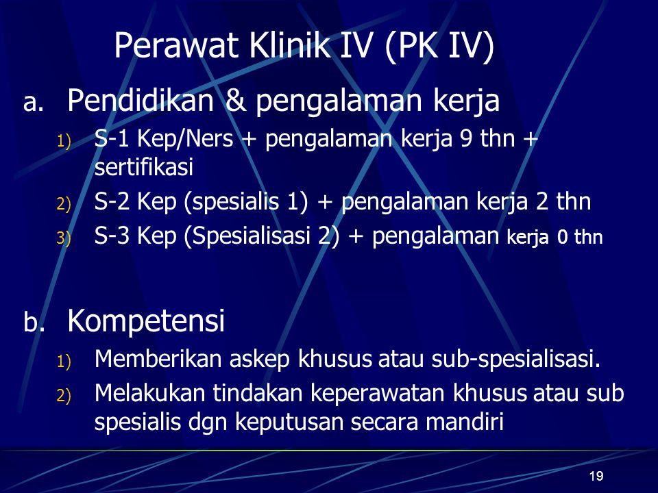 19 Perawat Klinik IV (PK IV) a. Pendidikan & pengalaman kerja 1) S-1 Kep/Ners + pengalaman kerja 9 thn + sertifikasi 2) S-2 Kep (spesialis 1) + pengal