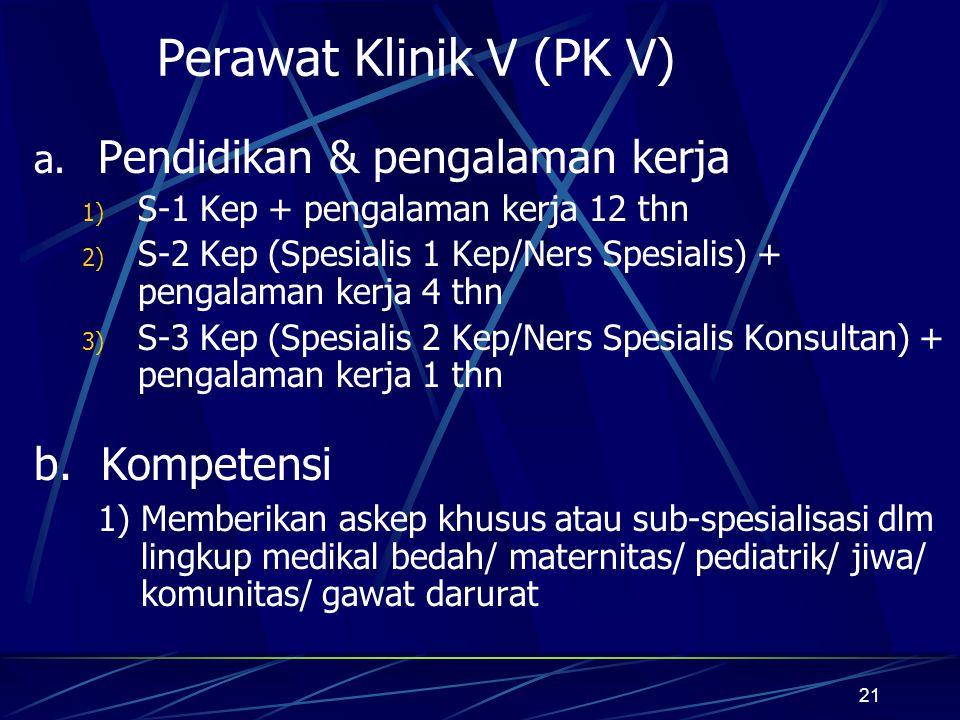 21 Perawat Klinik V (PK V) a. Pendidikan & pengalaman kerja 1) S-1 Kep + pengalaman kerja 12 thn 2) S-2 Kep (Spesialis 1 Kep/Ners Spesialis) + pengala
