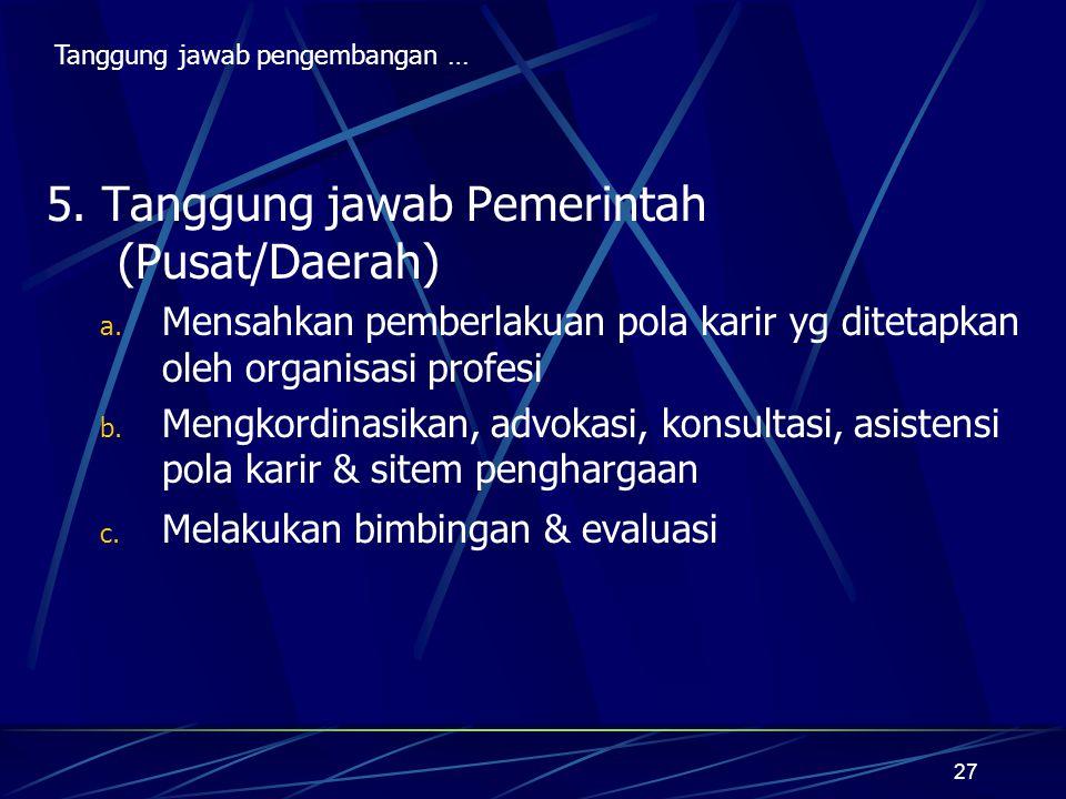 27 5. Tanggung jawab Pemerintah (Pusat/Daerah) a. Mensahkan pemberlakuan pola karir yg ditetapkan oleh organisasi profesi b. Mengkordinasikan, advokas